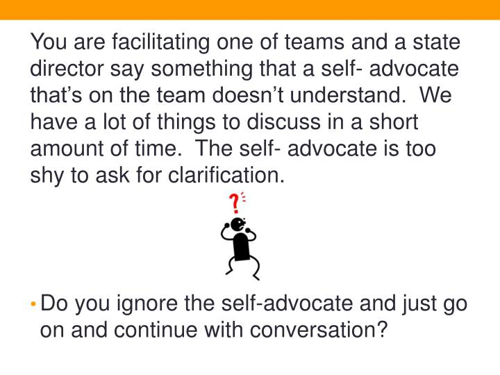 You are facilitating one of teams and a state director say something that a self- advocate that's on the team doesn't understand.  We have a lot of things to discuss in a short amount of time.  The self- advocate is too shy to ask for clarification.