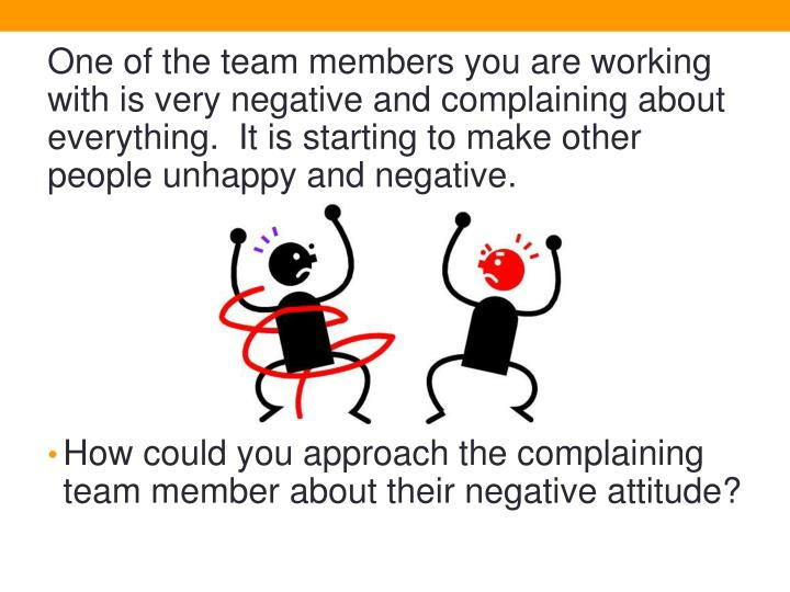 One of the team members you are working with is very negative and complaining about everything.  It is starting to make other people unhappy and negative.