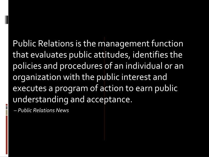 Public Relations is the management function that evaluates public attitudes, identifies the policies and procedures of an individual or an organization with the public interest and executes a program of action to earn public understanding and acceptance.