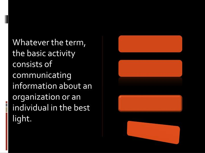 Whatever the term, the basic activity consists of communicating information about an organization or an individual in the best light.