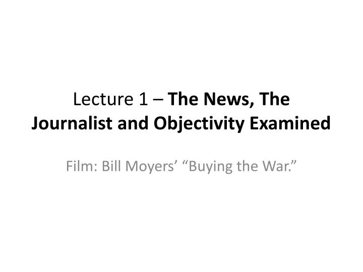 Lecture 1 the news the journalist and objectivity examined