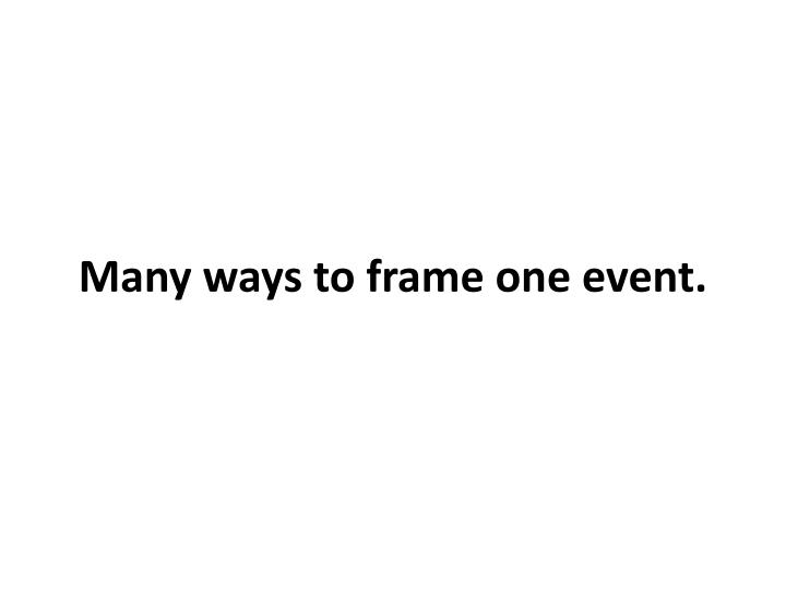 Many ways to frame one event.