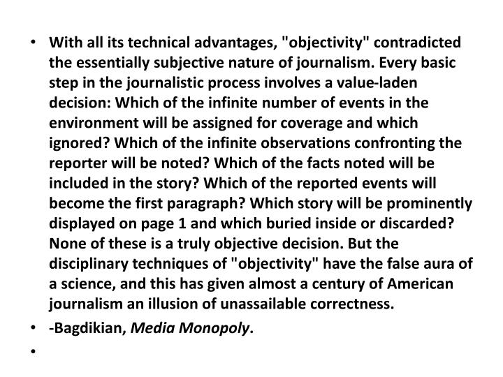 "With all its technical advantages, ""objectivity"" contradicted the essentially subjective nature of journalism. Every basic step in the journalistic process involves a value-laden decision: Which of the infinite number of events in the environment will be assigned for coverage and which ignored? Which of the infinite observations confronting the reporter will be noted? Which of the facts noted will be included in the story? Which of the reported events will become the first paragraph? Which story will be prominently displayed on page 1 and which buried inside or discarded? None of these is a truly objective decision. But the disciplinary techniques of ""objectivity"" have the false aura of a science, and this has given almost a century of American journalism an illusion of unassailable correctness."