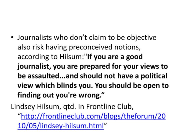 Journalists who don't claim to be objective also risk having preconceived notions, according to
