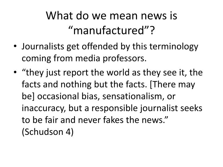 "What do we mean news is ""manufactured""?"