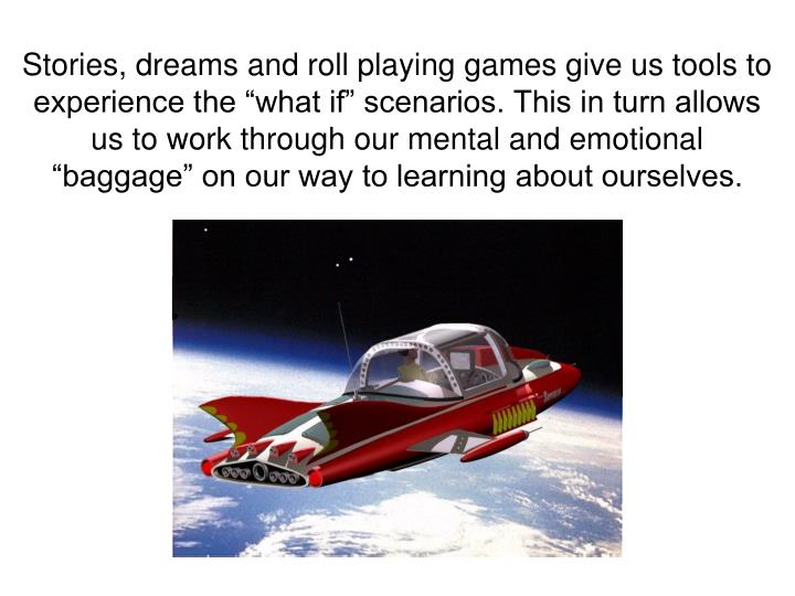 "Stories, dreams and roll playing games give us tools to experience the ""what if"" scenarios. This in turn allows us to work through our mental and emotional ""baggage"" on our way to learning about ourselves."