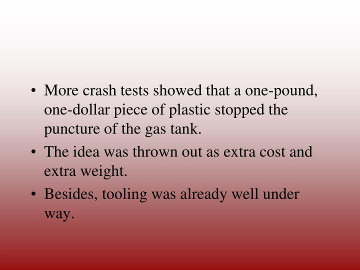 More crash tests showed that a one-pound, one-dollar piece of plastic stopped the puncture of the gas tank.