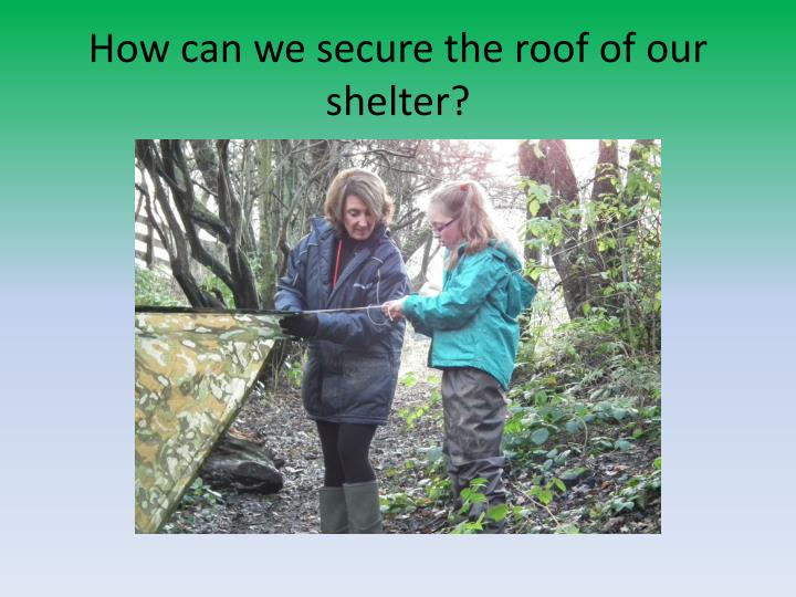 How can we secure the roof of our shelter?