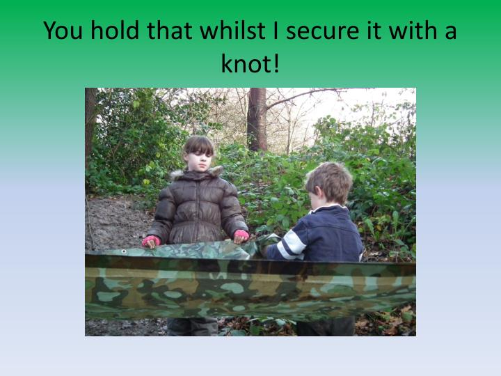 You hold that whilst I secure it with a knot!