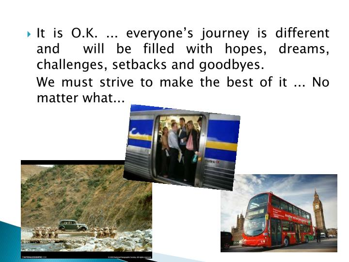 It is O.K. ... everyone's journey is different and  will be filled with hopes, dreams, challenges, setbacks and goodbyes.