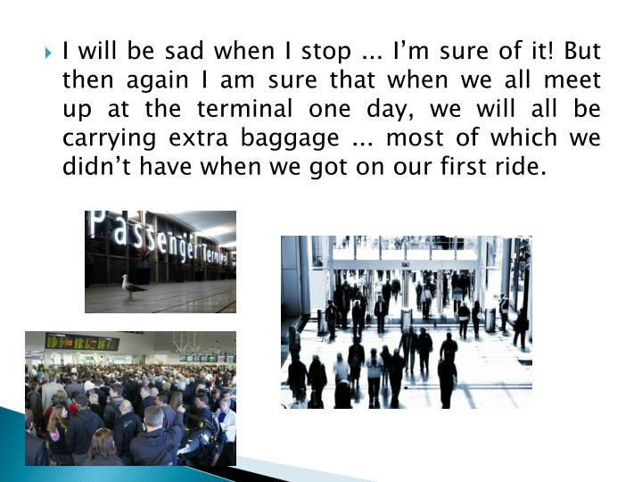 I will be sad when I stop ... I'm sure of it! But then again I am sure that when we all meet up at the terminal one day, we will all be carrying extra baggage ... most of which we didn't have when we got on our first ride.