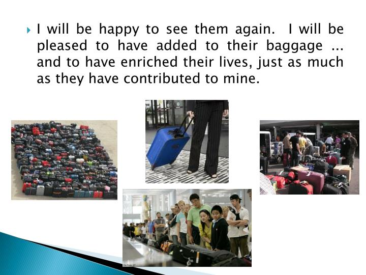 I will be happy to see them again.  I will be pleased to have added to their baggage ... and to have enriched their lives, just as much as they have contributed to mine.