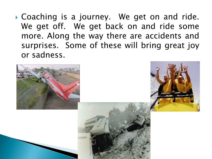 Coaching is a journey.  We get on and ride.  We get off.  We get back on and ride some more. Along t...
