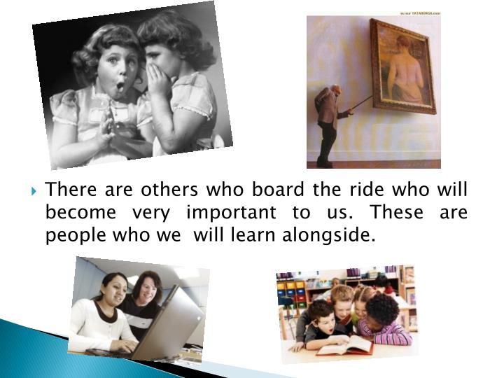 There are others who board the ride who will become very important to us. These are people who we  will learn alongside.