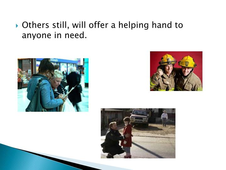 Others still, will offer a helping hand to anyone in need.