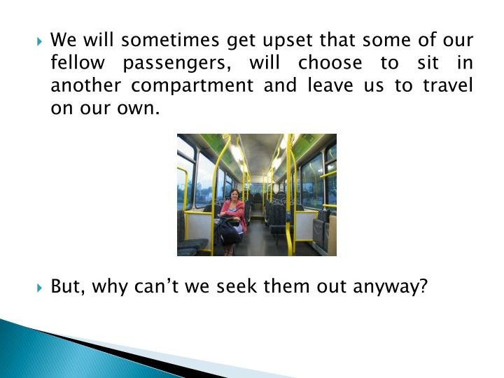 We will sometimes get upset that some of our fellow passengers, will choose to sit in another compartment and leave us to travel on our own.