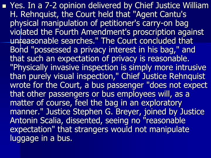 "Yes. In a 7-2 opinion delivered by Chief Justice William H. Rehnquist, the Court held that ""Agent Cantu's physical manipulation of petitioner's carry-on bag violated the Fourth Amendment's proscription against unreasonable searches."" The Court concluded that Bond ""possessed a privacy interest in his bag,"" and that such an expectation of privacy is reasonable. ""Physically invasive inspection is simply more intrusive than purely visual inspection,"" Chief Justice Rehnquist wrote for the Court, a bus passenger ""does not expect that other passengers or bus employees will, as a matter of course, feel the bag in an exploratory manner."" Justice Stephen G. Breyer, joined by Justice Antonin Scalia, dissented, seeing no ""reasonable expectation"" that strangers would not manipulate luggage in a bus."