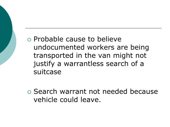 Probable cause to believe undocumented workers are being transported in the van might not justify a warrantless search of a suitcase