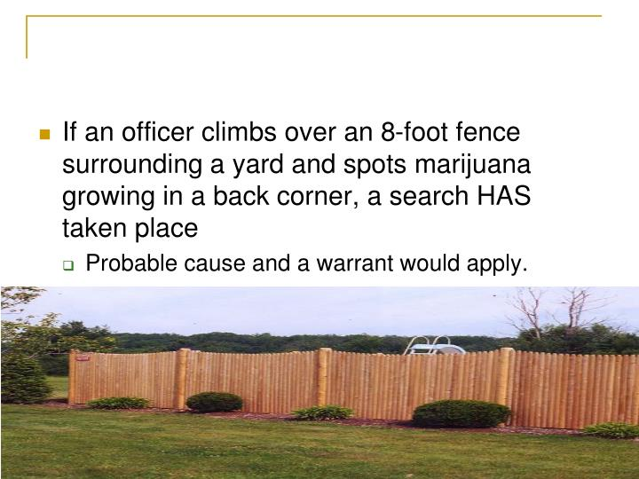 If an officer climbs over an 8-foot fence surrounding a yard and spots marijuana growing in a back corner, a search HAS taken place