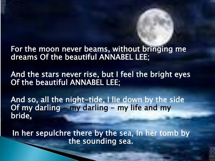 For the moon never beams, without bringing me dreams Of the beautiful ANNABEL LEE;