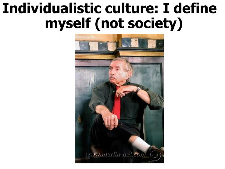 Individualistic culture: I define myself (not society)