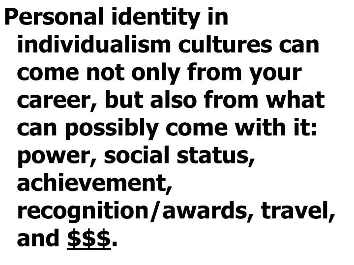 Personal identity in individualism cultures can come not only from your career, but also from what can possibly come with it: power, social status, achievement, recognition/awards, travel, and