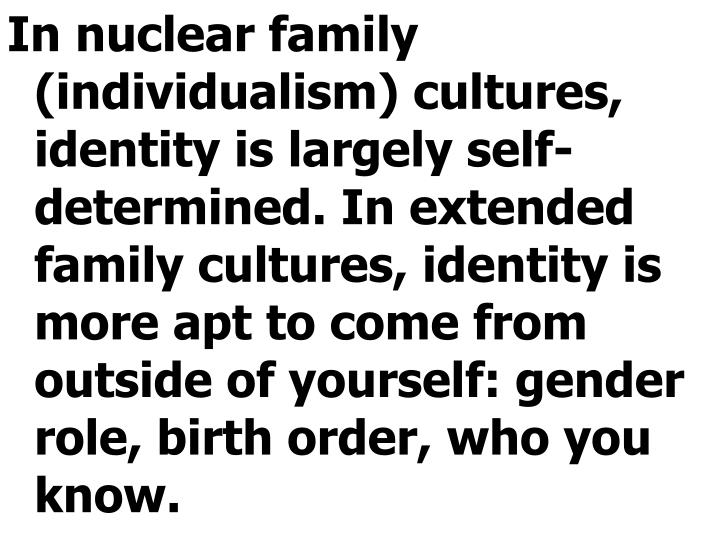 In nuclear family (individualism) cultures, identity is largely self-determined. In extended family cultures, identity is more apt to come from outside of yourself: gender role, birth order, who you know.