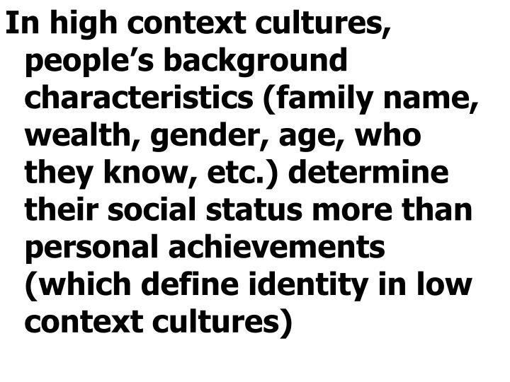 In high context cultures, people's background characteristics (family name, wealth, gender, age, who they know, etc.) determine their social status more than personal achievements (which define identity in low context cultures)