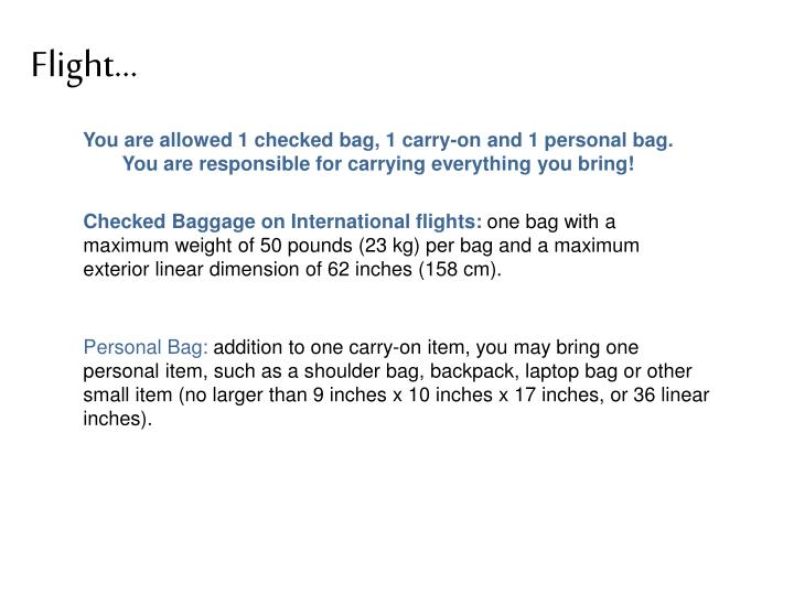 You are allowed 1 checked bag, 1 carry-on and 1 personal bag.  You are responsible for carrying everything you bring!