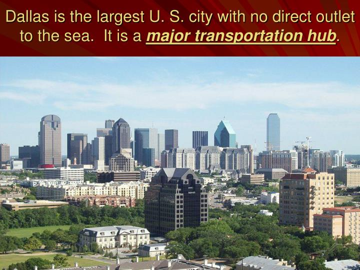Dallas is the largest U. S. city with no direct outlet to the sea.  It is a