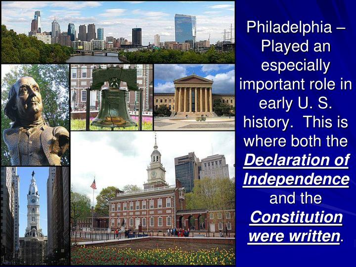 Philadelphia – Played an especially important role in early U. S. history.  This is where both the