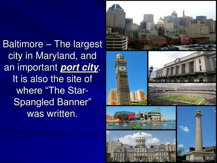 Baltimore – The largest city in Maryland, and an important
