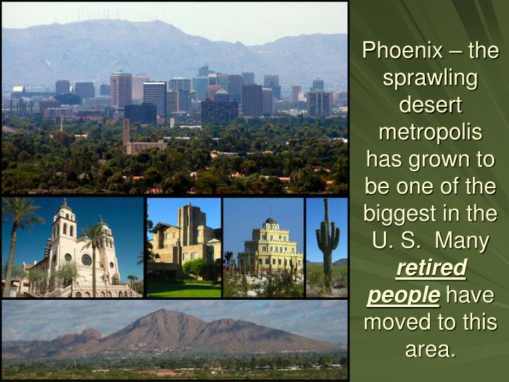 Phoenix – the sprawling desert metropolis has grown to be one of the biggest in the U. S.  Many