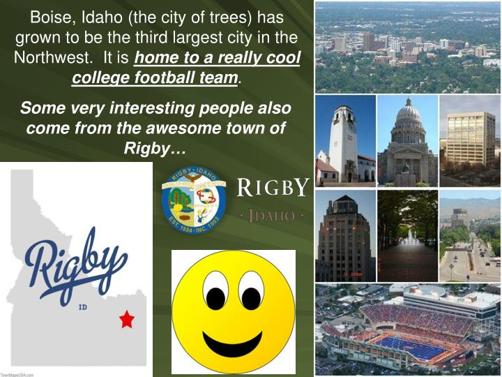Boise, Idaho (the city of trees) has grown to be the third largest city in the Northwest.  It is