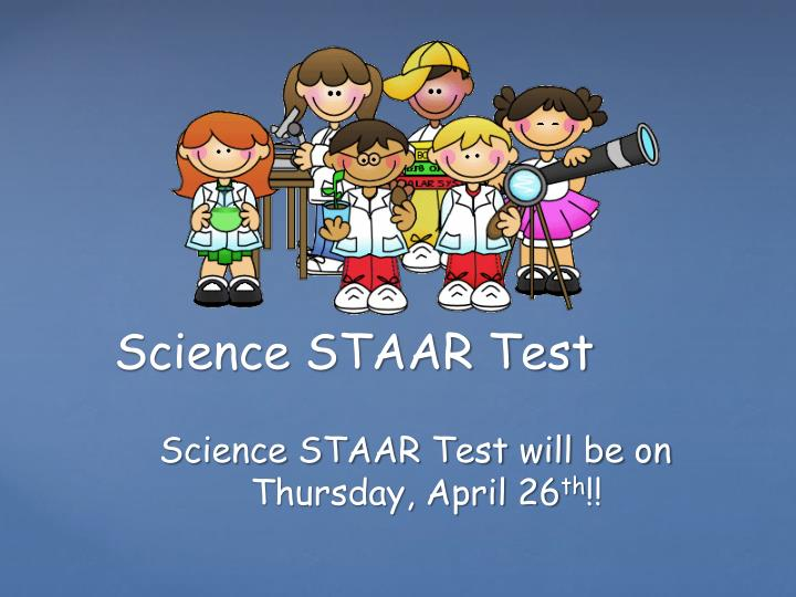 Science STAAR Test will be on Thursday, April 26