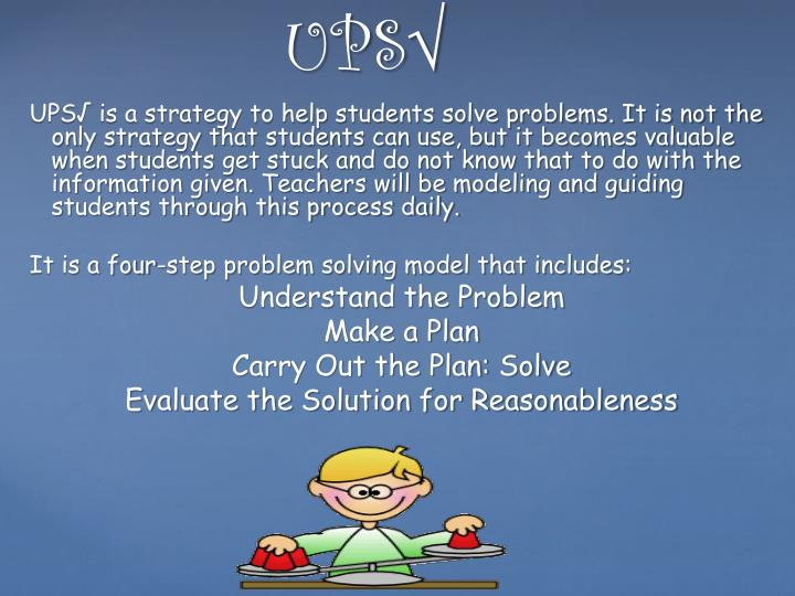 UPS√ is a strategy to help students solve problems. It is not the only strategy that students can use, but it becomes valuable when students get stuck and do not know that to do with the information given. Teachers will be modeling and guiding students through this process daily.