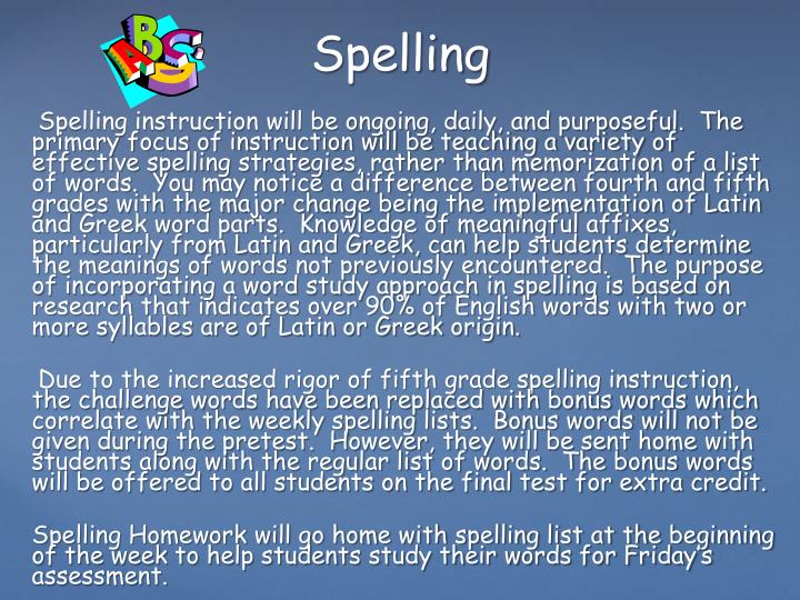 Spelling instruction will be ongoing, daily, and purposeful.  The primary focus of instruction will be teaching a variety of effective spelling strategies, rather than memorization of a list of words.  You may notice a difference between fourth and fifth grades with the major change being the implementation of Latin and Greek word parts.  Knowledge of meaningful affixes, particularly from Latin and Greek, can help students determine the meanings of words not previously encountered.  The purpose of incorporating a word study approach in spelling is based on research that indicates over 90% of English words with two or more syllables are of Latin or Greek origin.