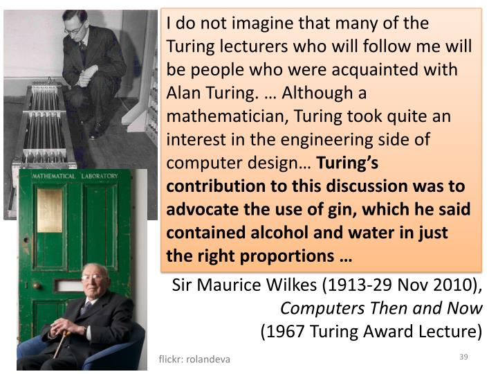 I do not imagine that many of the Turing lecturers who will follow me will be people who were acquainted with Alan Turing. … Although a mathematician, Turing took quite an interest in the engineering side of computer design…