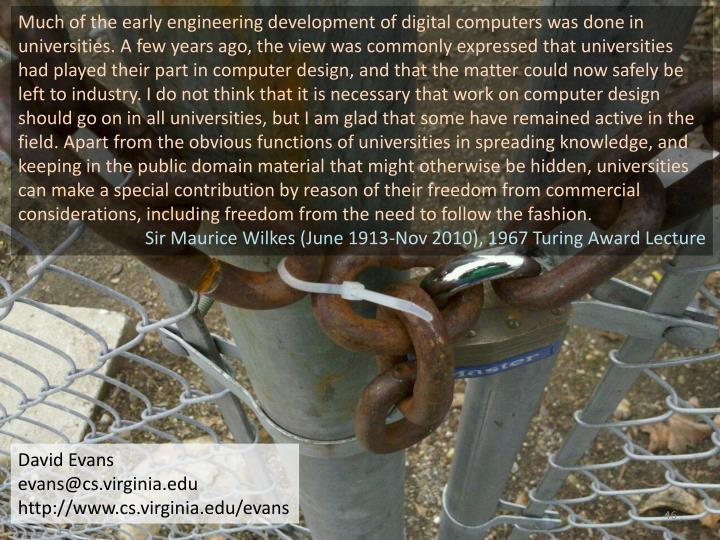 Much of the early engineering development of digital computers was done in universities. A few years ago, the view was commonly expressed that universities had played their part in computer design, and that the matter could now safely be left to industry. I do not think that it is necessary that work on computer design should go on in all universities, but I am glad that some have remained active in the field. Apart from the obvious functions of universities in spreading knowledge, and keeping in the public domain material that might otherwise be hidden, universities can make a special contribution by reason of their freedom from commercial considerations, including freedom from the need to follow the fashion.