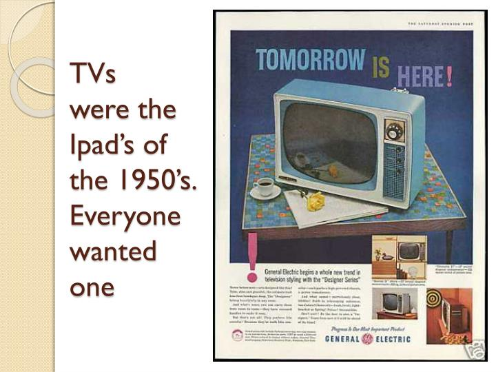 Tvs were the ipad s of the 1950 s everyone wanted one
