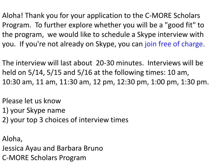 "Aloha! Thank you for your application to the C-MORE Scholars Program.  To further explore whether you will be a ""good fit"" to the program,  we would like to schedule a Skype interview with you.  If you're not already on Skype, you can"