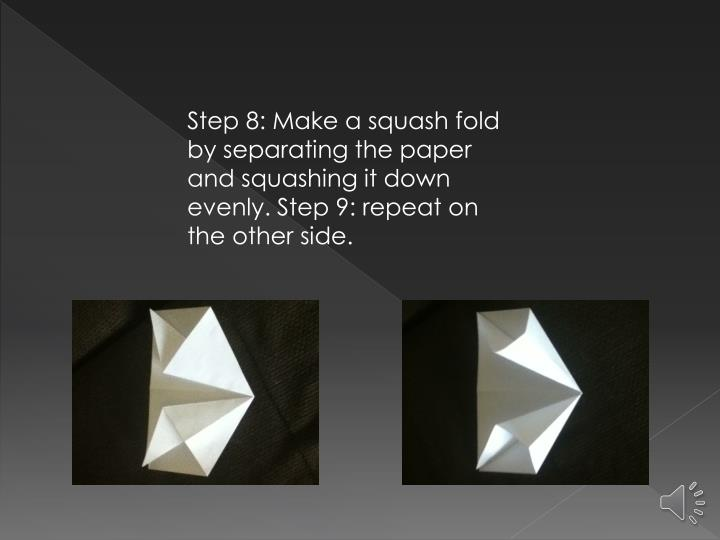 Step 8: Make a squash fold by separating the paper and squashing it down evenly. Step 9: repeat on the other side.
