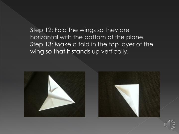 Step 12: Fold the wings so they are horizontal with the bottom of the plane. Step 13: Make a fold in the top layer of the wing so that it stands up vertically.