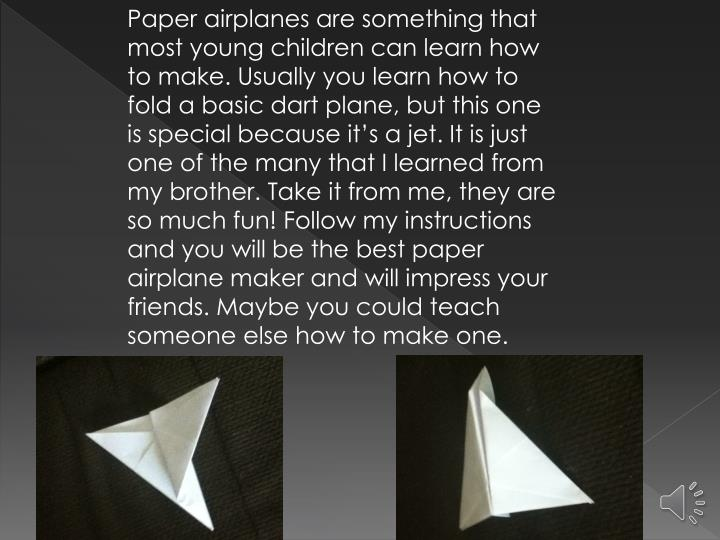 Paper airplanes are something that most young children can learn how to make. Usually you learn how to fold a basic dart plane, but this one is special because it's a jet. It is just one of the many that I learned from my brother. Take it from me, they are so much fun! Follow my instructions and you will be the best paper airplane maker and will impress your friends. Maybe you could teach someone else how to make one.