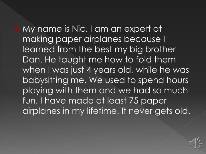 My name is Nic. I am an expert at making paper airplanes because I learned from the best my big brot...