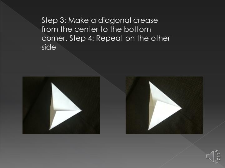 Step 3: Make a diagonal crease from the center to the bottom corner. Step 4: Repeat on the other side