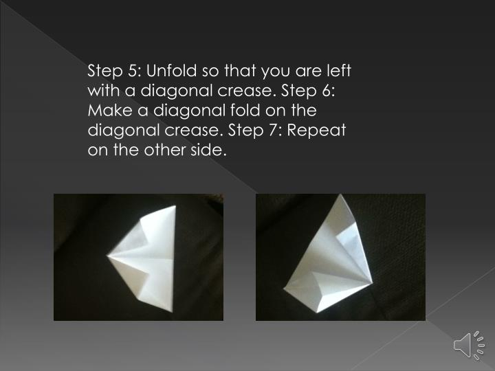 Step 5: Unfold so that you are left with a diagonal crease. Step 6: Make a diagonal fold on the diagonal crease. Step 7: Repeat on the other side.
