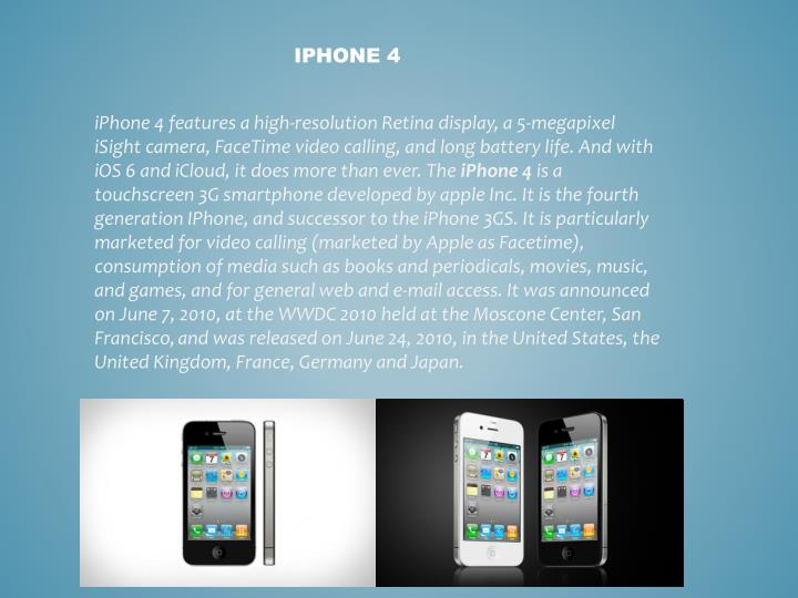 iPhone 4 features a high-resolution Retina display, a 5-megapixel iSight camera, FaceTime video calling, and long battery life. And with iOS 6 and iCloud, it does more than ever. The