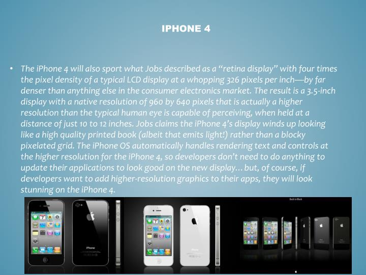 """The iPhone 4 will also sport what Jobs described as a """"retina display"""" with four times the pixel density of a typical LCD display at a whopping 326 pixels per inch—by far denser than anything else in the consumer electronics market. The result is a 3.5-inch display with a native resolution of 960 by 640 pixels that is actually a higher resolution than the typical human eye is capable of perceiving, when held at a distance of just 10 to 12 inches. Jobs claims the iPhone 4's display winds up looking like a high quality printed book (albeit that emits"""