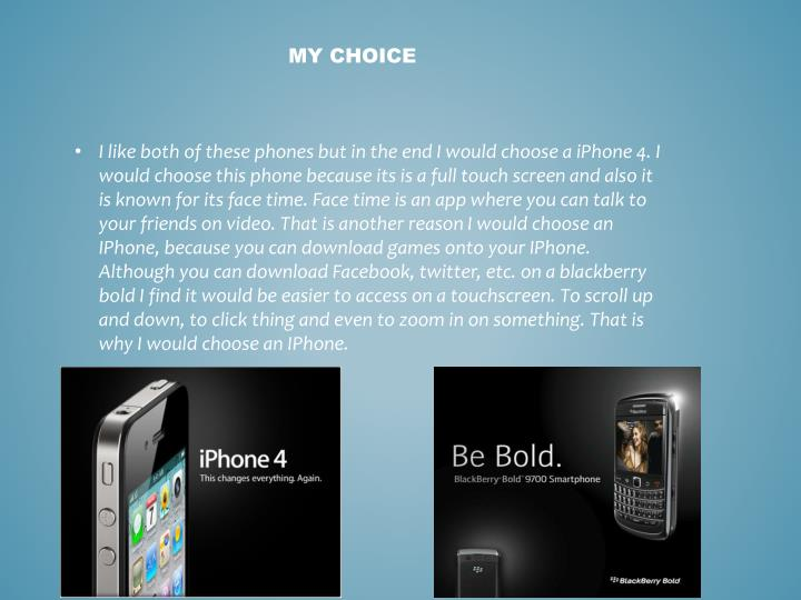 I like both of these phones but in the end I would choose a iPhone 4. I would choose this phone because its is a full touch screen and also it is known for its face time. Face time is an app where you can talk to your friends on video. That is another reason I would choose an IPhone, because you can download games onto your IPhone. Although you can download Facebook, twitter, etc. on a blackberry bold I find it would be easier to access on a touchscreen. To scroll up and down, to click thing and even to zoom in on something. That is why I would choose an IPhone.